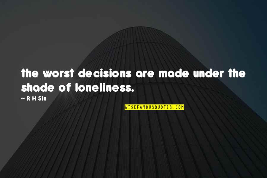 R.h Quotes By R H Sin: the worst decisions are made under the shade