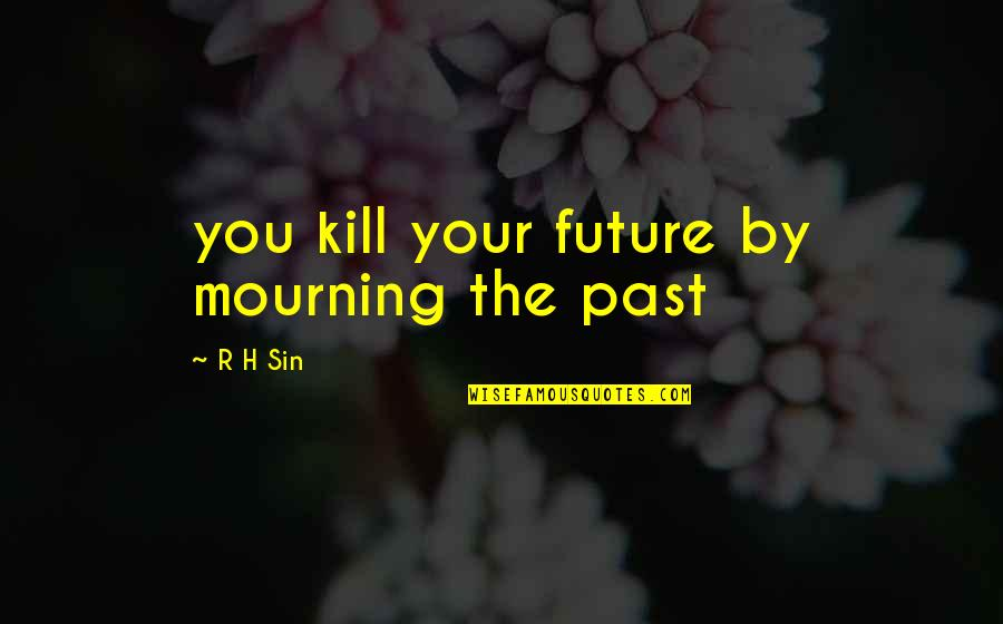 R.h Quotes By R H Sin: you kill your future by mourning the past