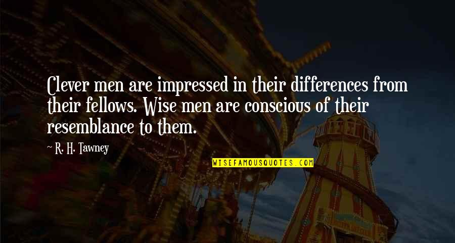 R.h Quotes By R. H. Tawney: Clever men are impressed in their differences from