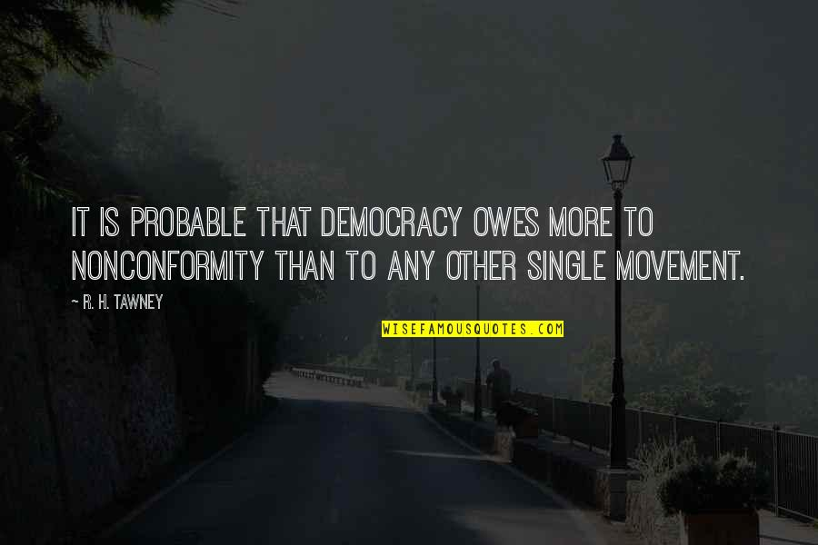 R.h Quotes By R. H. Tawney: It is probable that democracy owes more to