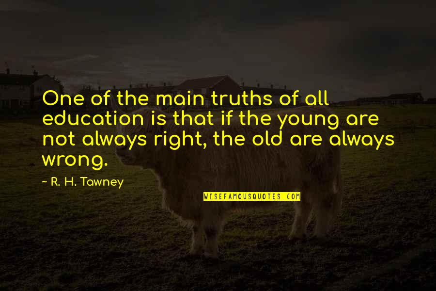R.h Quotes By R. H. Tawney: One of the main truths of all education