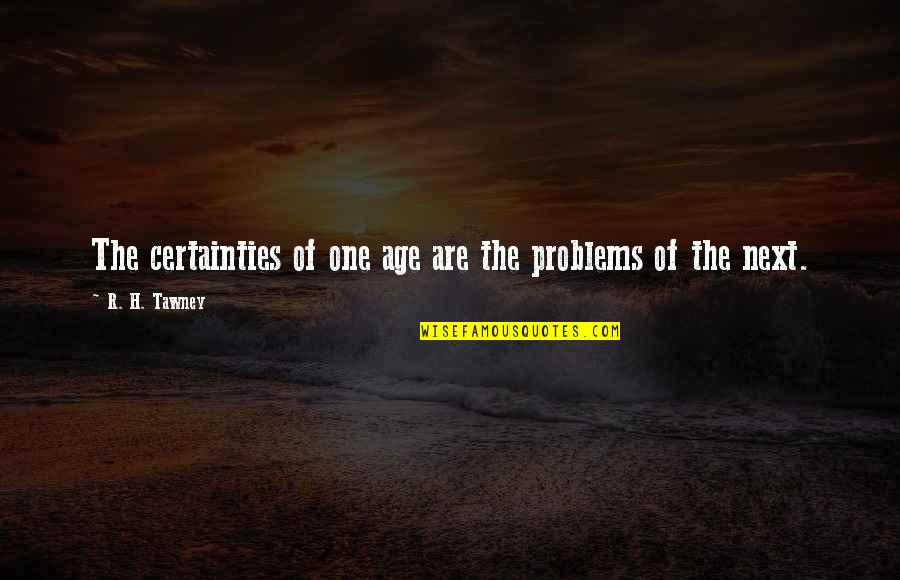 R.h Quotes By R. H. Tawney: The certainties of one age are the problems