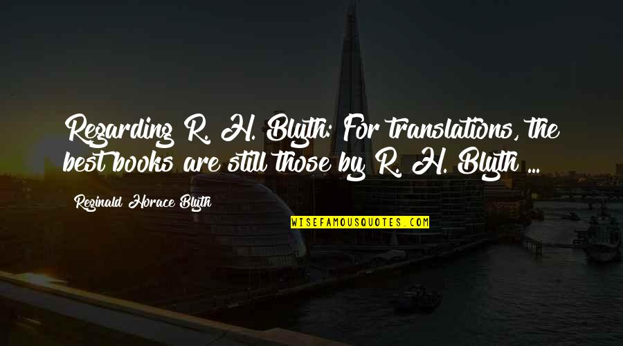 R.h Quotes By Reginald Horace Blyth: Regarding R. H. Blyth: For translations, the best