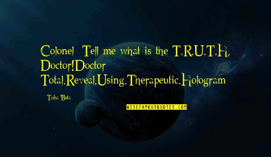 R.h Quotes By Toba Beta: Colonel: Tell me what is the T.R.U.T.H, Doctor!Doctor: