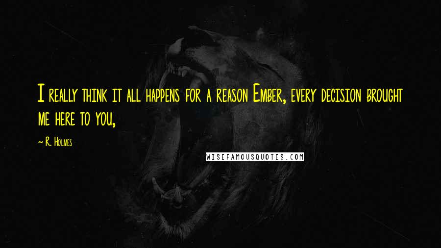 R. Holmes quotes: I really think it all happens for a reason Ember, every decision brought me here to you,