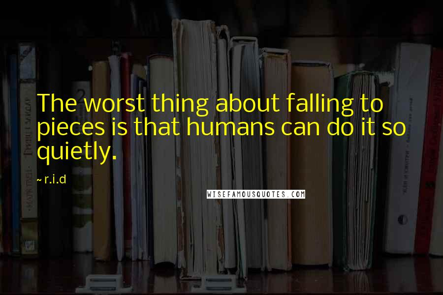 R.i.d quotes: The worst thing about falling to pieces is that humans can do it so quietly.
