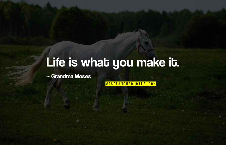 R I P Grandma Quotes By Grandma Moses: Life is what you make it.