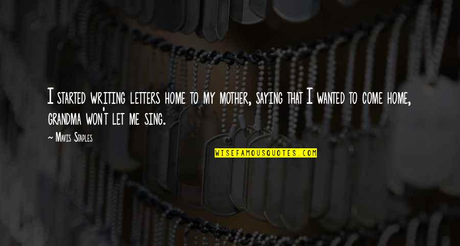 R I P Grandma Quotes By Mavis Staples: I started writing letters home to my mother,