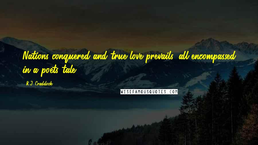 R.J. Craddock quotes: Nations conquered and true love prevails, all encompassed in a poets tale.