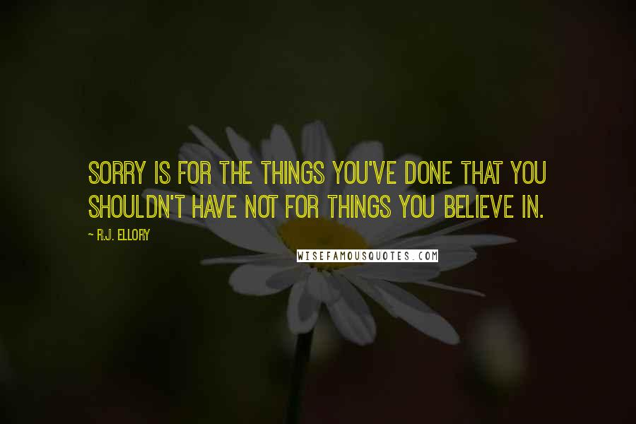 R.J. Ellory quotes: Sorry is for the things you've done that you shouldn't have not for things you believe in.