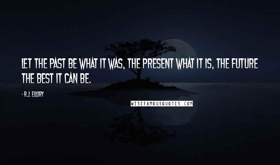 R.J. Ellory quotes: Let the past be what it was, the present what it is, the future the best it can be.
