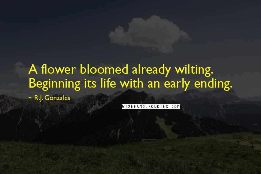 R.J. Gonzales quotes: A flower bloomed already wilting. Beginning its life with an early ending.