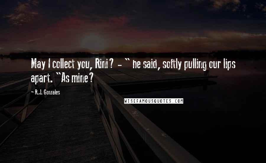 "R.J. Gonzales quotes: May I collect you, Rini? - "" he said, softly pulling our lips apart. ""As mine?"