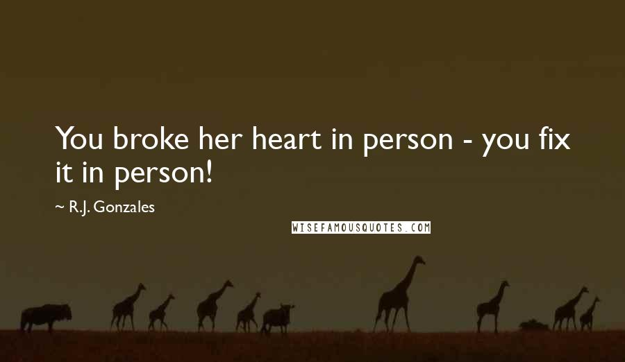 R.J. Gonzales quotes: You broke her heart in person - you fix it in person!