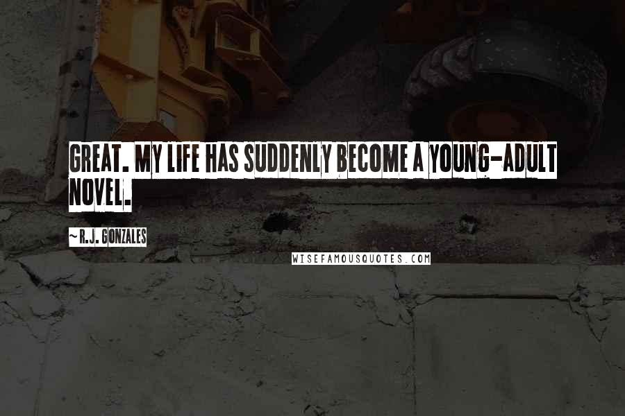 R.J. Gonzales quotes: Great. My life has suddenly become a young-adult novel.