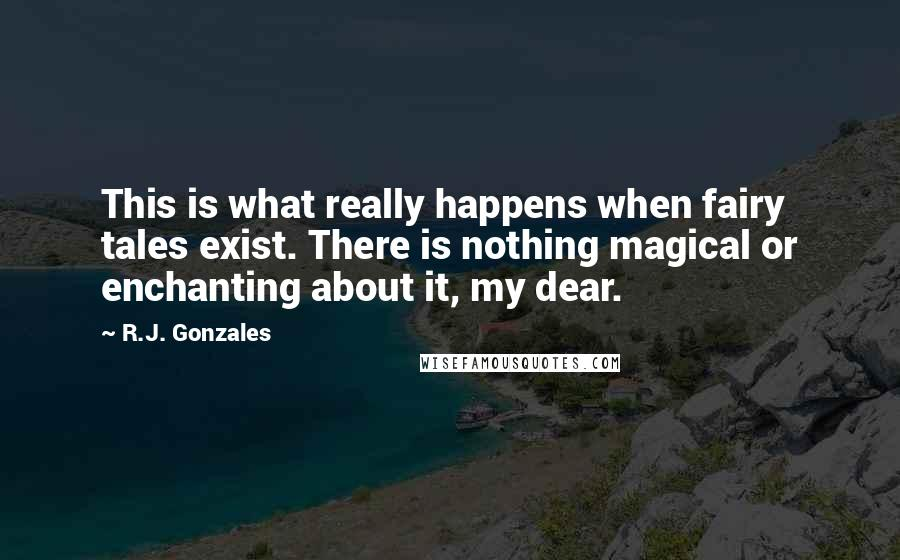 R.J. Gonzales quotes: This is what really happens when fairy tales exist. There is nothing magical or enchanting about it, my dear.
