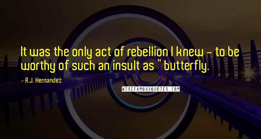 "R.J. Hernandez quotes: It was the only act of rebellion I knew - to be worthy of such an insult as ""butterfly."