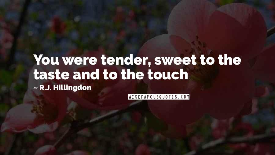 R.J. Hillingdon quotes: You were tender, sweet to the taste and to the touch