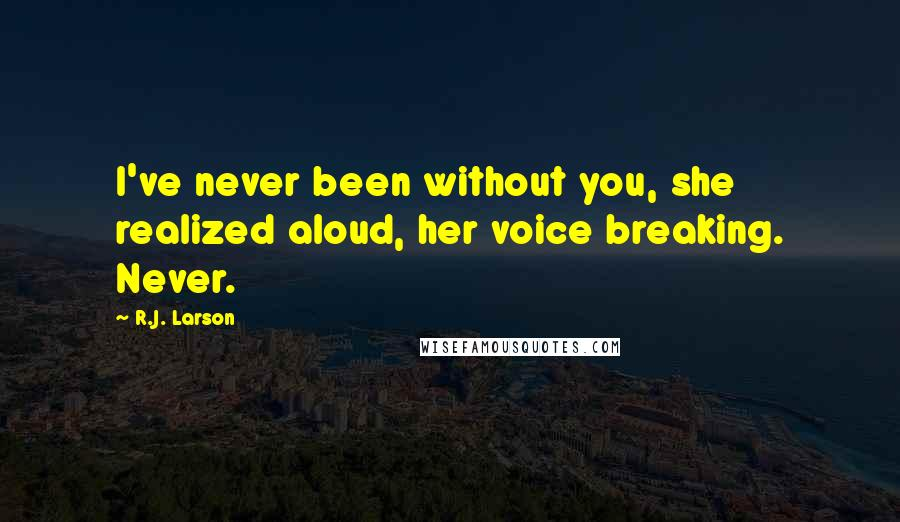 R.J. Larson quotes: I've never been without you, she realized aloud, her voice breaking. Never.