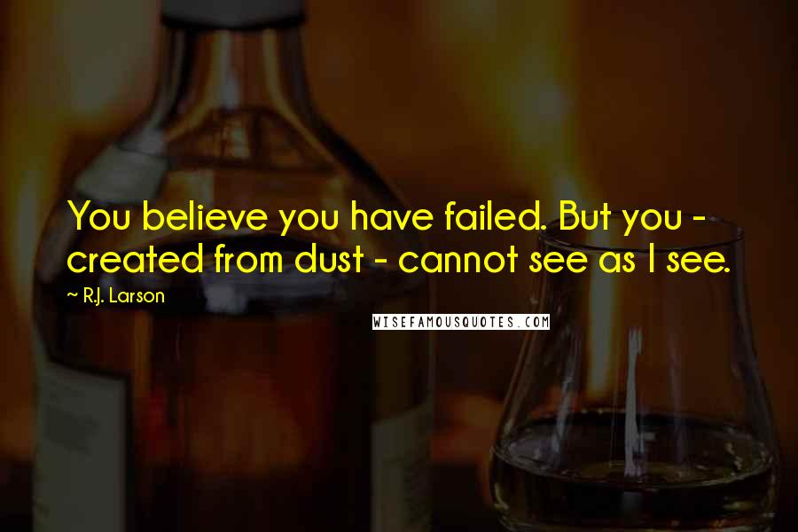 R.J. Larson quotes: You believe you have failed. But you - created from dust - cannot see as I see.
