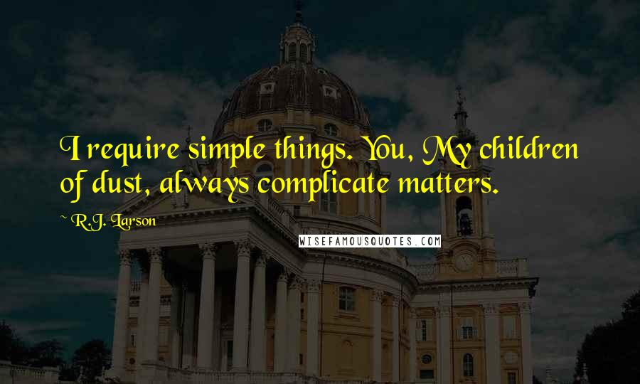 R.J. Larson quotes: I require simple things. You, My children of dust, always complicate matters.