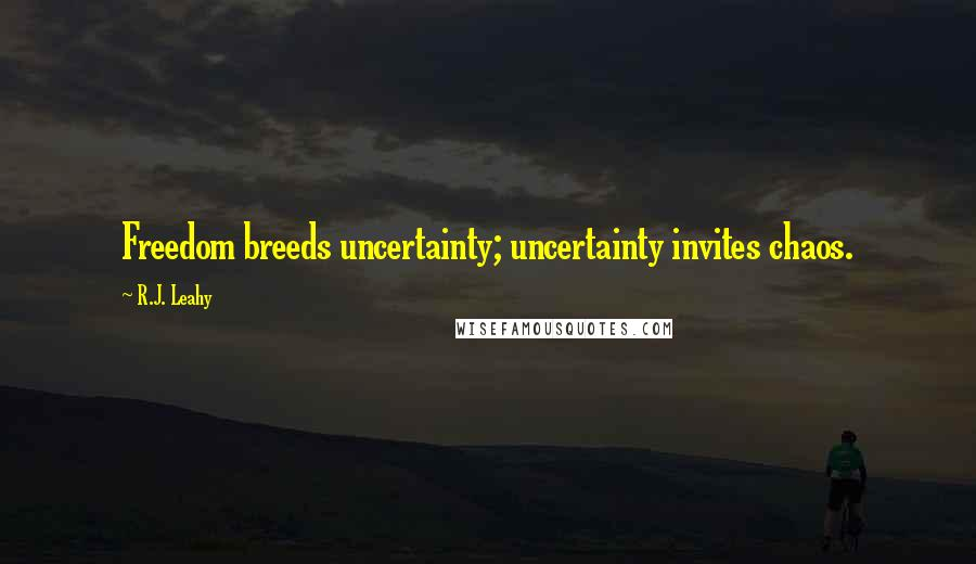 R.J. Leahy quotes: Freedom breeds uncertainty; uncertainty invites chaos.