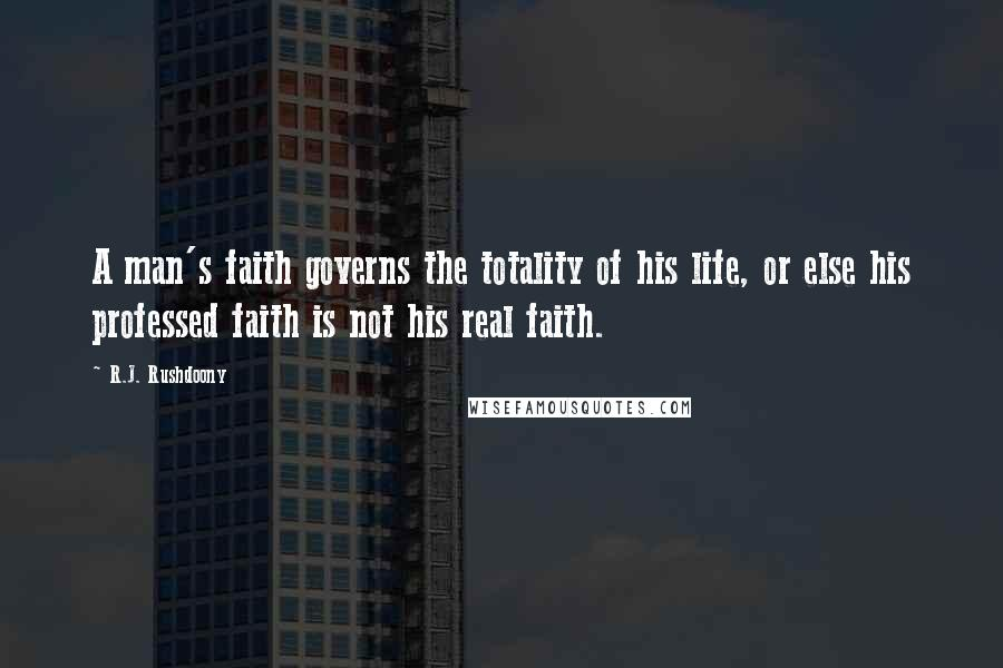 R.J. Rushdoony quotes: A man's faith governs the totality of his life, or else his professed faith is not his real faith.