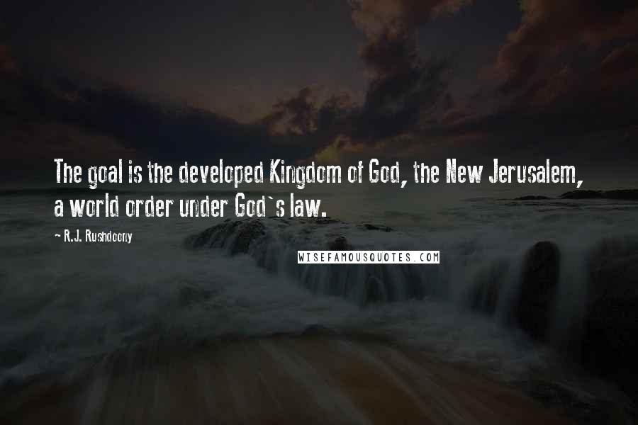 R.J. Rushdoony quotes: The goal is the developed Kingdom of God, the New Jerusalem, a world order under God's law.