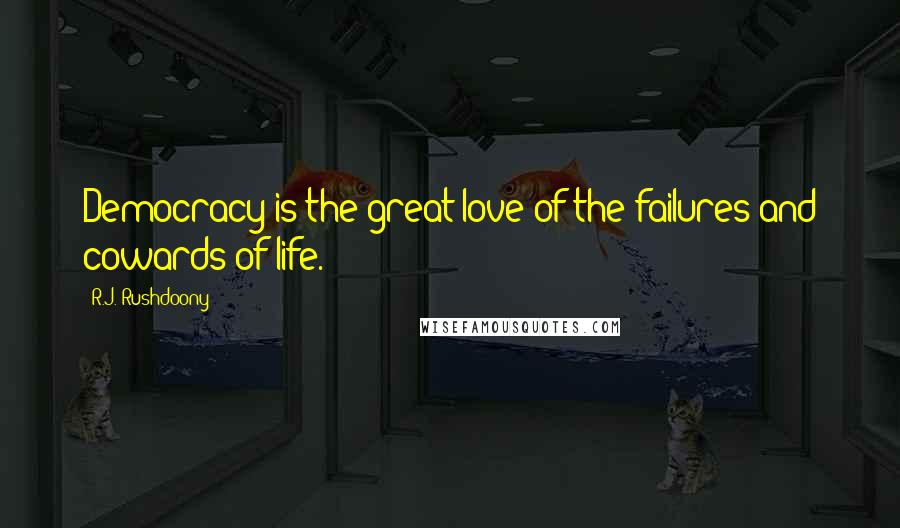 R.J. Rushdoony quotes: Democracy is the great love of the failures and cowards of life.