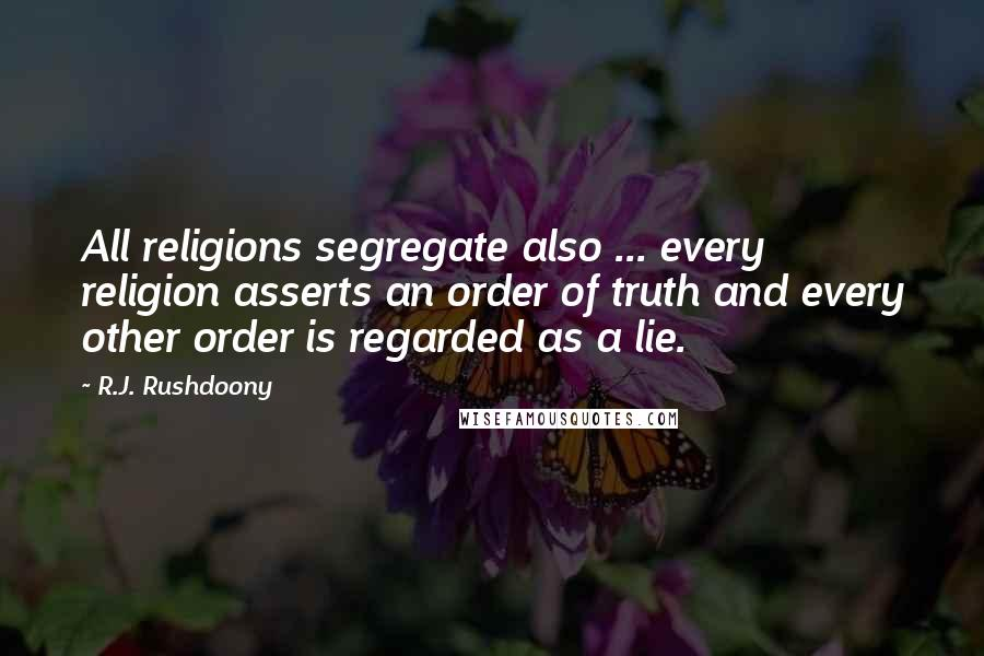 R.J. Rushdoony quotes: All religions segregate also ... every religion asserts an order of truth and every other order is regarded as a lie.
