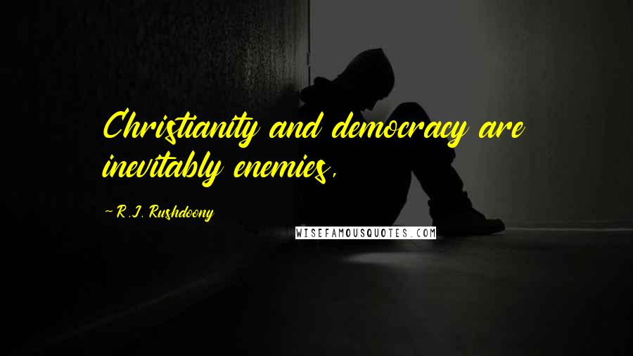 R.J. Rushdoony quotes: Christianity and democracy are inevitably enemies,