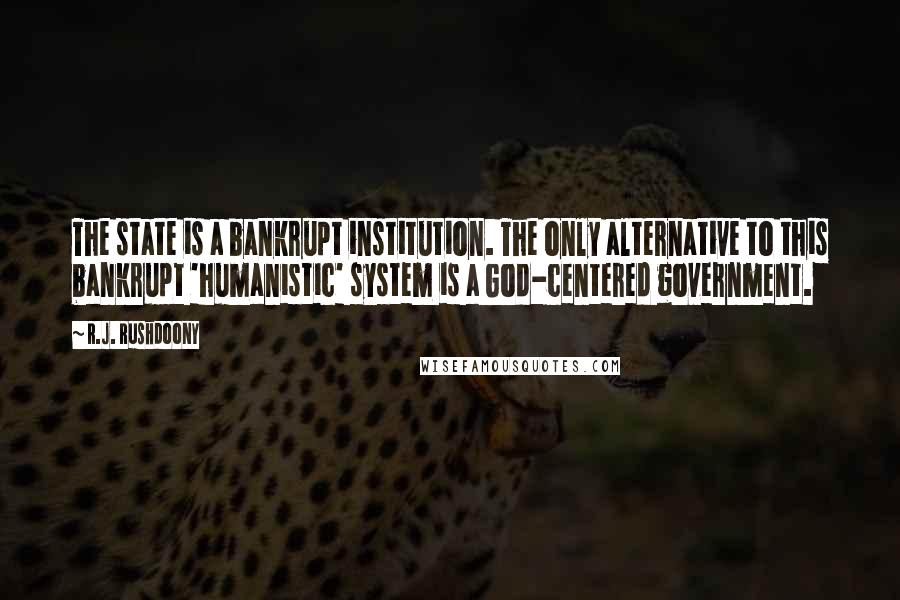 R.J. Rushdoony quotes: The state is a bankrupt institution. The only alternative to this bankrupt 'humanistic' system is a God-centered government.