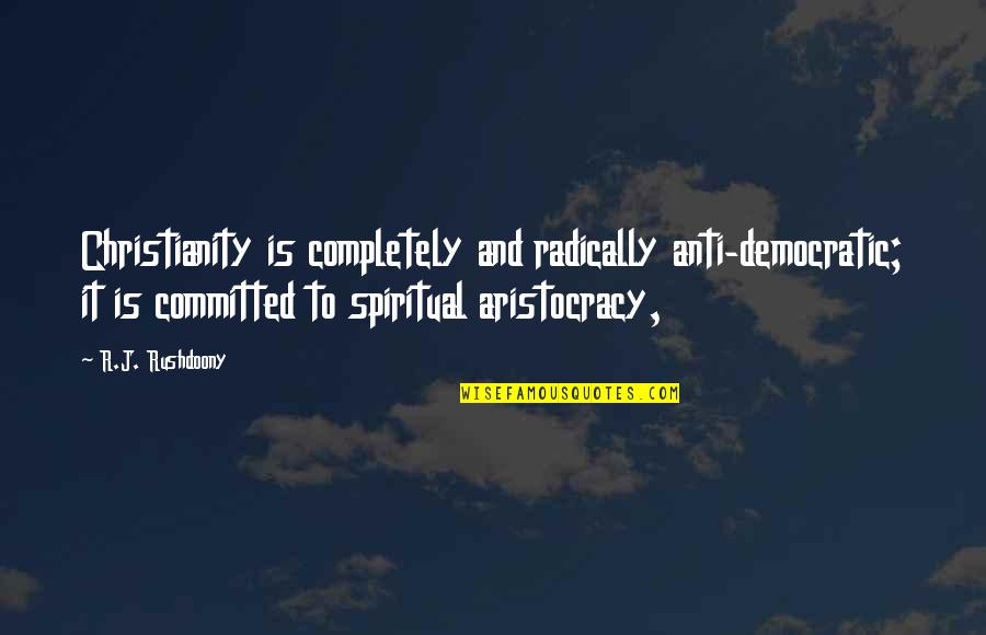 R. J. Rushdoony Quotes By R.J. Rushdoony: Christianity is completely and radically anti-democratic; it is