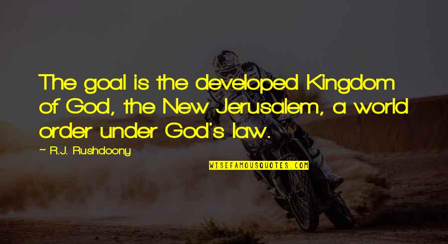 R. J. Rushdoony Quotes By R.J. Rushdoony: The goal is the developed Kingdom of God,