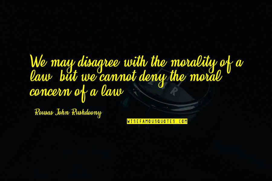 R. J. Rushdoony Quotes By Rousas John Rushdoony: We may disagree with the morality of a