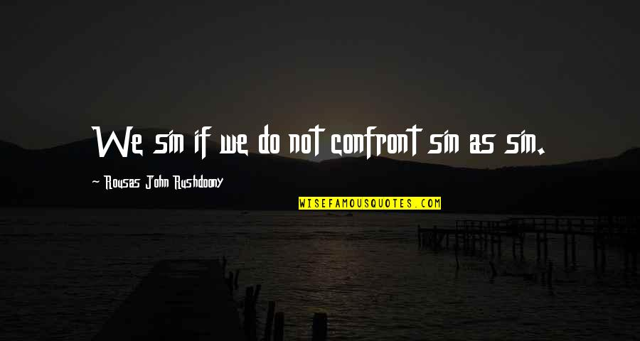 R. J. Rushdoony Quotes By Rousas John Rushdoony: We sin if we do not confront sin