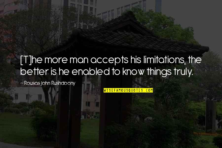 R. J. Rushdoony Quotes By Rousas John Rushdoony: [T]he more man accepts his limitations, the better