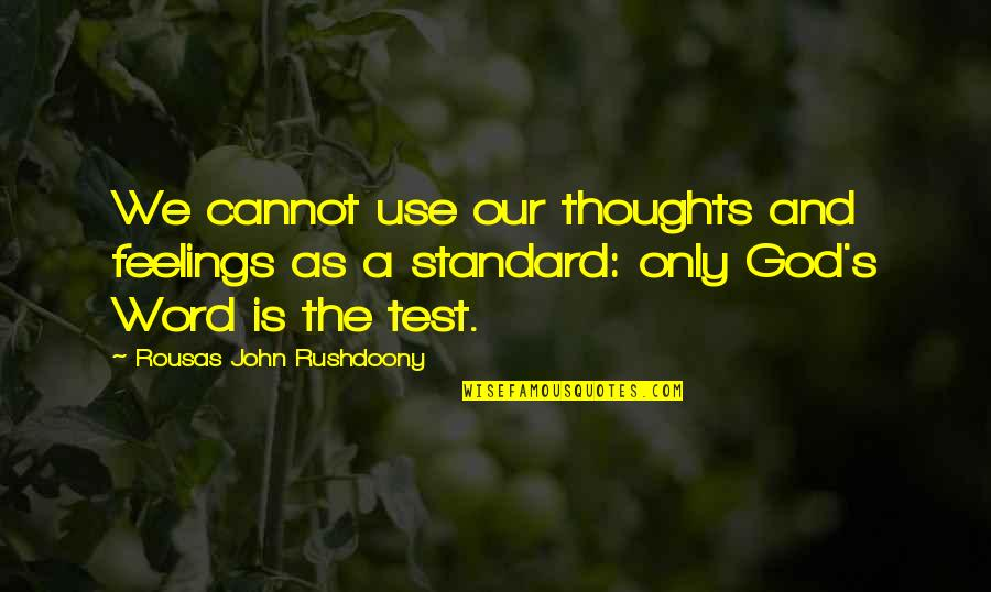 R. J. Rushdoony Quotes By Rousas John Rushdoony: We cannot use our thoughts and feelings as