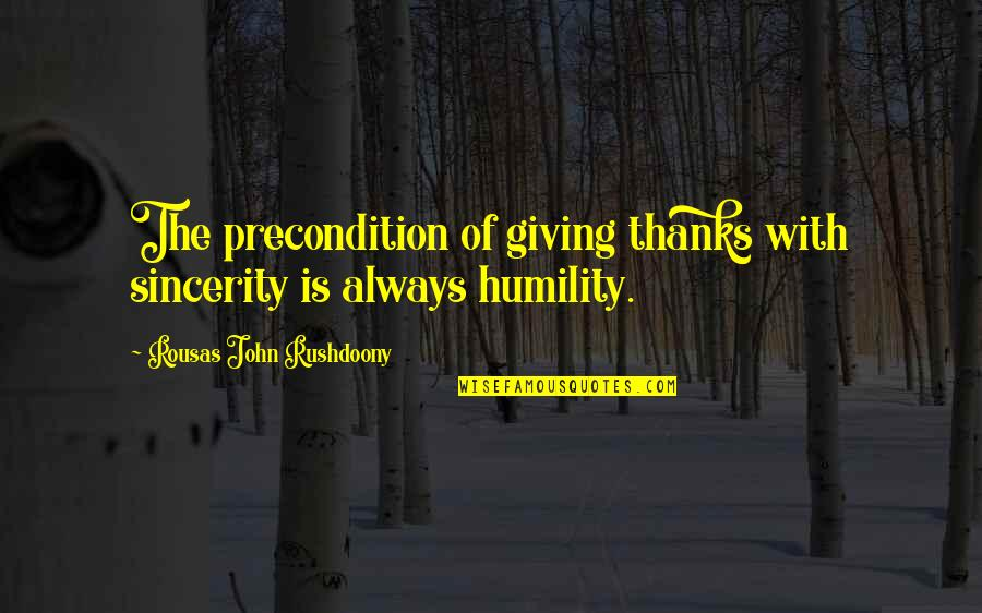 R. J. Rushdoony Quotes By Rousas John Rushdoony: The precondition of giving thanks with sincerity is