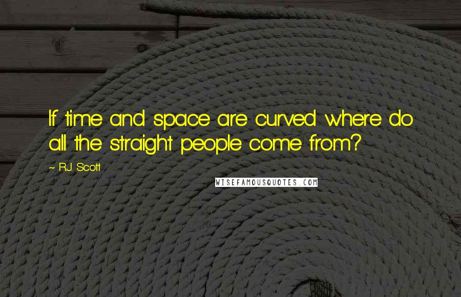 R.J. Scott quotes: If time and space are curved where do all the straight people come from?