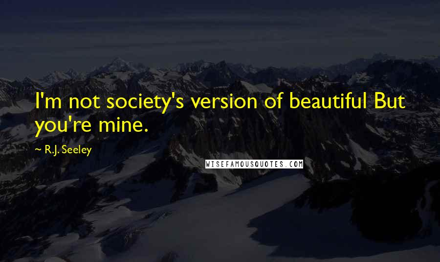 R.J. Seeley quotes: I'm not society's version of beautiful But you're mine.