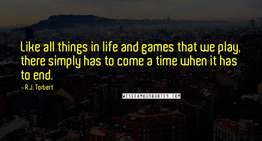 R.J. Torbert quotes: Like all things in life and games that we play, there simply has to come a time when it has to end.