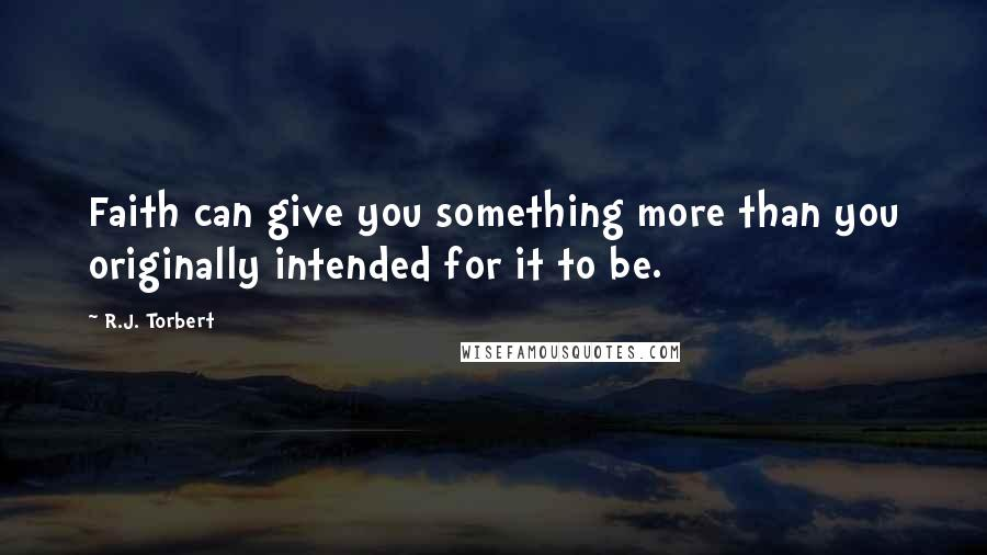 R.J. Torbert quotes: Faith can give you something more than you originally intended for it to be.