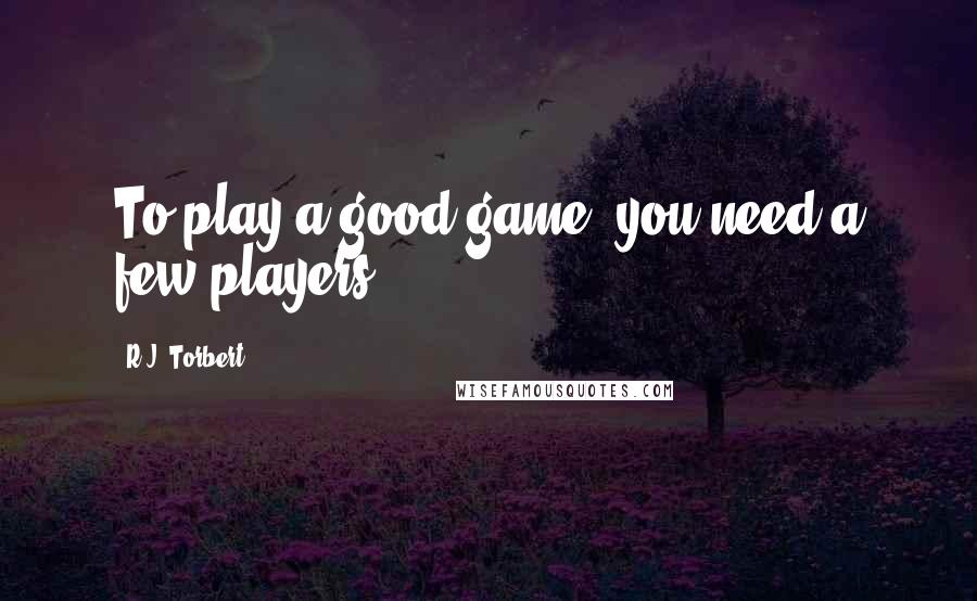 R.J. Torbert quotes: To play a good game, you need a few players.