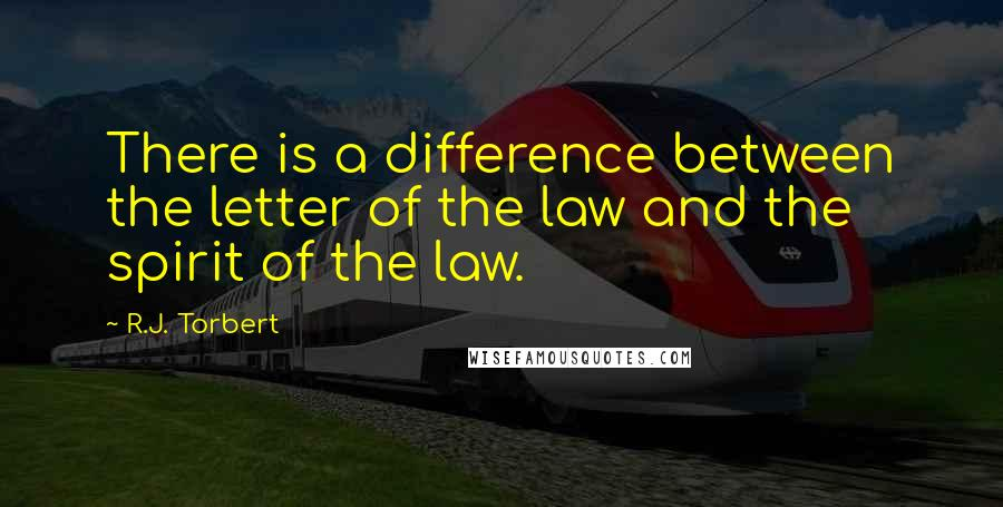 R.J. Torbert quotes: There is a difference between the letter of the law and the spirit of the law.