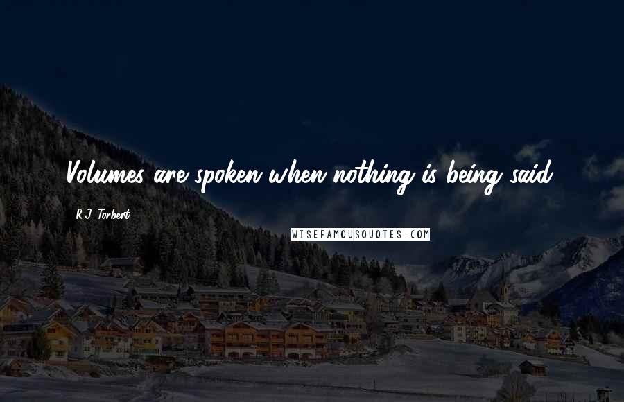 R.J. Torbert quotes: Volumes are spoken when nothing is being said.