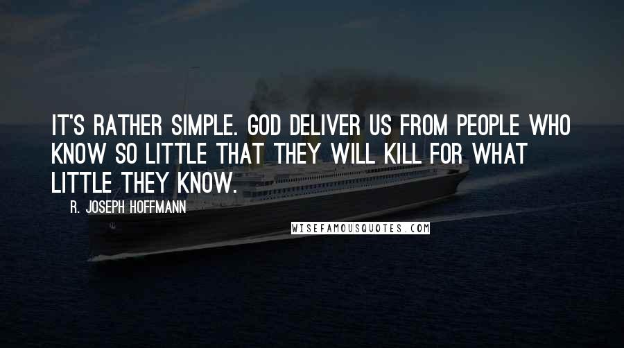 R. Joseph Hoffmann quotes: It's rather simple. God deliver us from people who know so little that they will kill for what little they know.