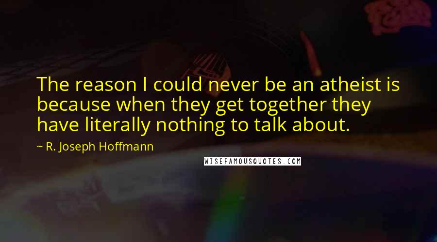R. Joseph Hoffmann quotes: The reason I could never be an atheist is because when they get together they have literally nothing to talk about.