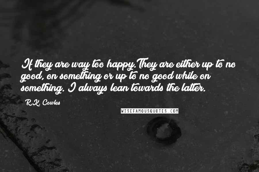 R.K. Cowles quotes: If they are way too happy.They are either up to no good, on something or up to no good while on something. I always lean towards the latter.