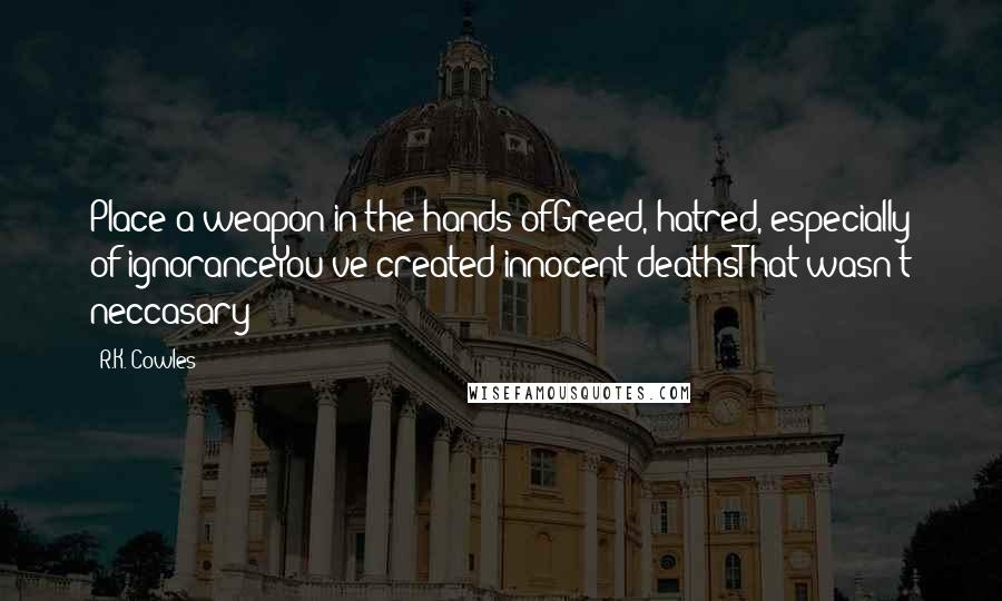 R.K. Cowles quotes: Place a weapon in the hands ofGreed, hatred, especially of ignoranceYou've created innocent deathsThat wasn't neccasary